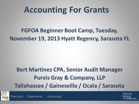 Precision Experience Assurance Accounting For Grants FGFOA Beginner Boot Camp, Tuesday, November 19, 2013 Hyatt Regency, Sarasota FL Bert Martinez CPA,