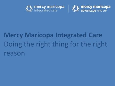 Mercy Maricopa Integrated Care Doing the right thing for the right reason.