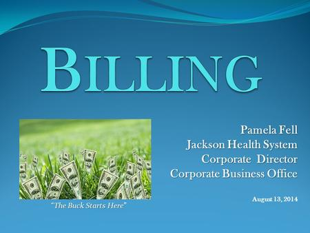 "Pamela Fell Jackson Health System Corporate Director Corporate Business Office Corporate Business Office August 13, 2014 ""The Buck Starts Here ""The Buck."