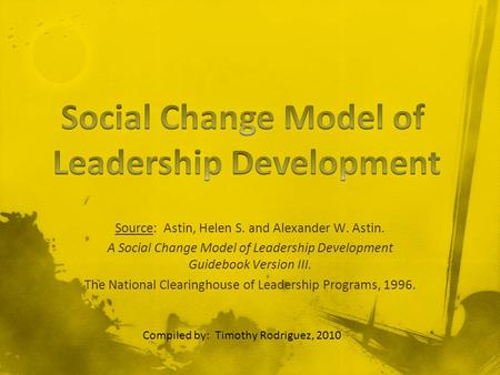 Source: Astin, Helen S. and Alexander W. Astin. A Social Change Model of Leadership Development Guidebook Version III. The National Clearinghouse of Leadership.