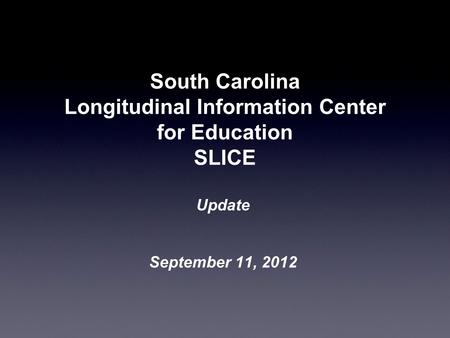 South Carolina Longitudinal Information Center for Education SLICE Update September 11, 2012.