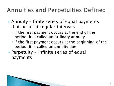  Annuity – finite series of equal payments that occur at regular intervals ◦ If the first payment occurs at the end of the period, it is called an ordinary.