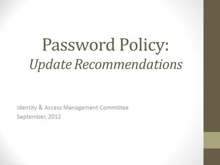 Password Policy: Update Recommendations Identity & Access Management Committee September, 2012.