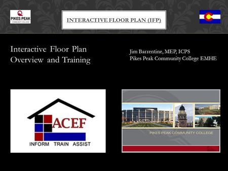 Interactive Floor Plan Overview and Training INTERACTIVE FLOOR PLAN (IFP) Jim Barrentine, MEP, ICPS Pikes Peak Community College EMHE.