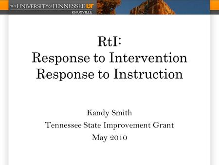 RtI: Response to Intervention Response to Instruction Kandy Smith Tennessee State Improvement Grant May 2010.