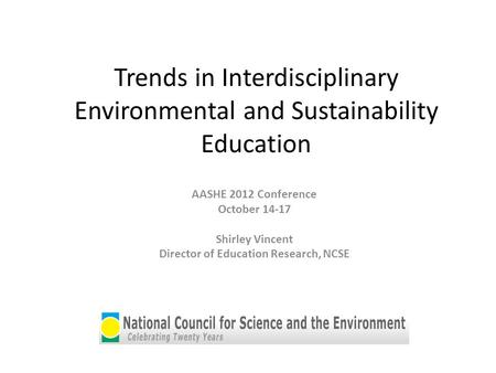 Trends in Interdisciplinary Environmental and Sustainability Education AASHE 2012 Conference October 14-17 Shirley Vincent Director of Education Research,
