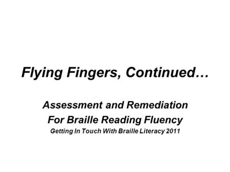 Flying Fingers, Continued… Assessment and Remediation For Braille Reading Fluency Getting In Touch With Braille Literacy 2011.