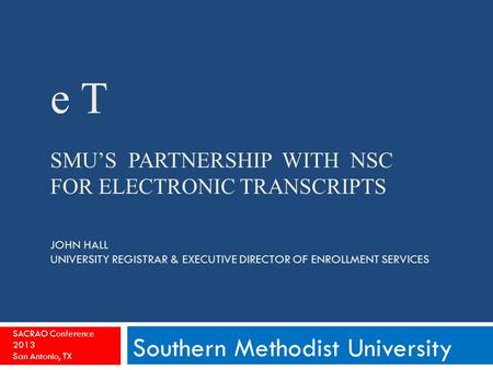 E T SMU'S PARTNERSHIP WITH NSC FOR ELECTRONIC TRANSCRIPTS JOHN HALL UNIVERSITY REGISTRAR & EXECUTIVE DIRECTOR OF ENROLLMENT SERVICES Southern Methodist.