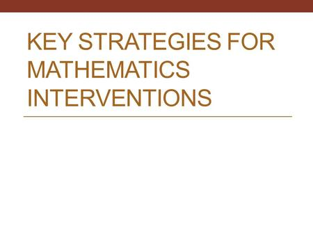KEY STRATEGIES FOR MATHEMATICS INTERVENTIONS. Interventionists' Clientele Students who may have trouble learning at the same pace as the rest of the class.
