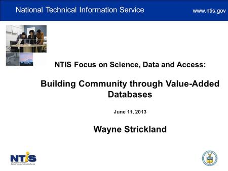 Www.ntis.gov NTIS Focus on Science, Data and Access: Building Community through Value-Added Databases June 11, 2013 Wayne Strickland National Technical.