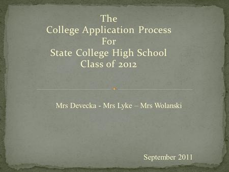 The College Application Process For State College High School Class of 2012 September 2011 Mrs Devecka - Mrs Lyke – Mrs Wolanski.