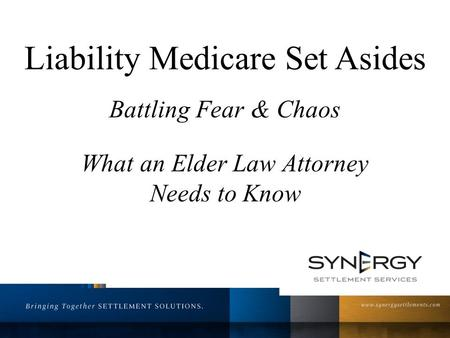 Liability Medicare Set Asides Battling Fear & Chaos What an Elder Law Attorney Needs to Know.