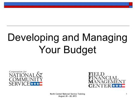 North Central National Service Training August 20 – 22, 2013 1 Developing and Managing Your Budget.
