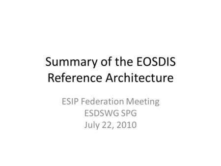 Summary of the EOSDIS Reference Architecture ESIP Federation Meeting ESDSWG SPG July 22, 2010.