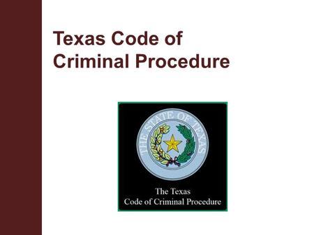 Texas Code of Criminal Procedure. Terminal Objective Upon completion of this module, the participant will be knowledgeable about the sections of the Code.