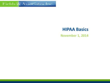 HIPAA Basics November 1, 2014. Fieldsinc.com  Fields & Associates Policy  Terms & Definitions  HIPAA Timeline  Review of Basics Privacy Security Breach.