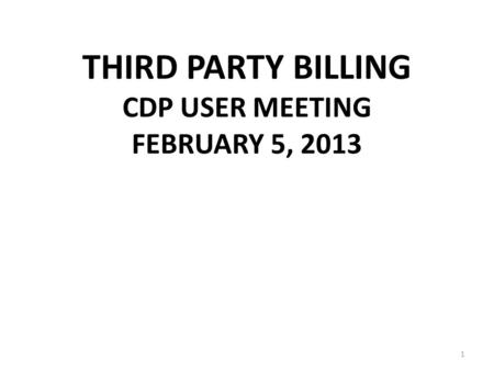 THIRD PARTY BILLING CDP USER MEETING FEBRUARY 5, 2013 1.