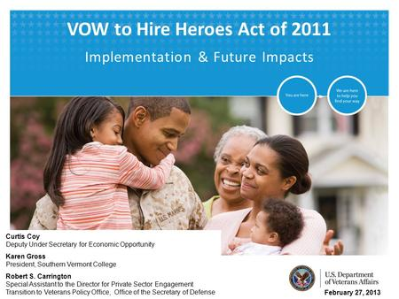 VETERANS BENEFITS ADMINISTRATION VOW to Hire Heroes Act of 2011 Implementation & Future Impacts February 27, 2013 Curtis Coy Deputy Under Secretary for.