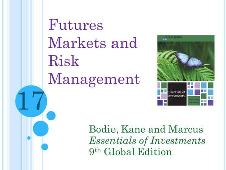 Futures Markets and Risk Management Bodie, Kane and Marcus Essentials of Investments 9 th Global Edition 17.