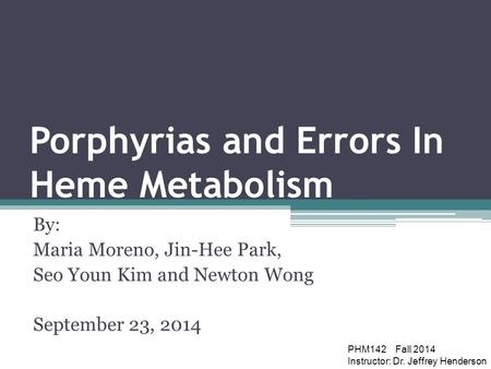 Porphyrias and Errors In Heme Metabolism By: Maria Moreno, Jin-Hee Park, Seo Youn Kim and Newton Wong September 23, 2014 PHM142 Fall 2014 Instructor: Dr.