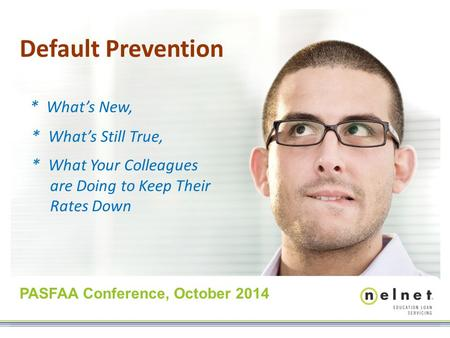 Default Prevention * What's New, * What's Still True, * What Your Colleagues are Doing to Keep Their Rates Down PASFAA Conference, October 2014.