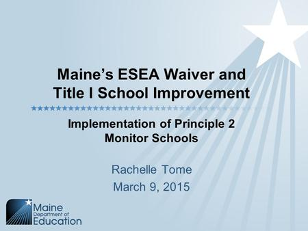 Maine's ESEA Waiver and Title I School Improvement Implementation of Principle 2 Monitor Schools Rachelle Tome March 9, 2015.
