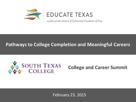 2014 Educate Texas Leadership Forum February 23, 2015 Pathways to College Completion and Meaningful Careers College and Career Summit.