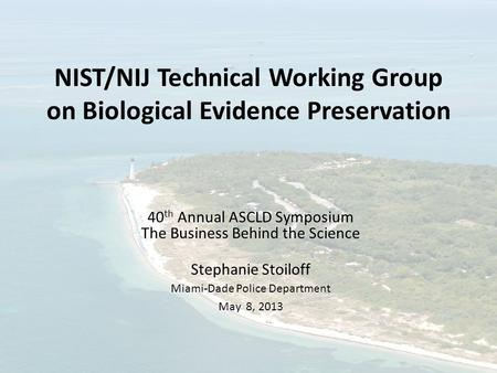NIST/NIJ Technical Working Group on Biological Evidence Preservation 40 th Annual ASCLD Symposium The Business Behind the Science Stephanie Stoiloff Miami-Dade.