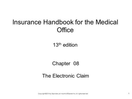 Copyright ©2014 by Saunders, an imprint of Elsevier Inc. All rights reserved 1 Chapter 08 The Electronic Claim Insurance Handbook for the Medical Office.