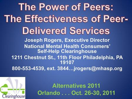 Joseph Rogers, Executive Director National Mental Health Consumers' Self-Help Clearinghouse 1211 Chestnut St., 11th Floor Philadelphia, PA 19107 800-553-4539,
