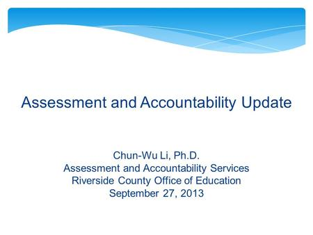 Assessment and Accountability Update Chun-Wu Li, Ph.D. Assessment and Accountability Services Riverside County Office of Education September 27, 2013.