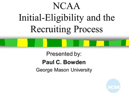NCAA Initial-Eligibility and the Recruiting Process Presented by: Paul C. Bowden George Mason University.