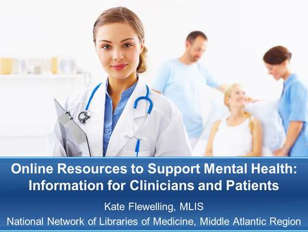 Online Resources to Support Mental Health: Information for Clinicians and Patients Kate Flewelling, MLIS National Network of Libraries of Medicine, Middle.
