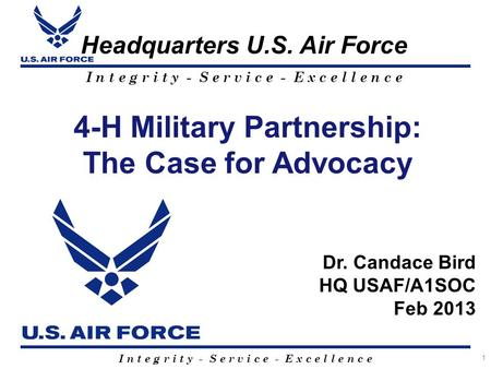 I n t e g r i t y - S e r v i c e - E x c e l l e n c e Headquarters U.S. Air Force 1 4-H Military Partnership: The Case for Advocacy Dr. Candace Bird.