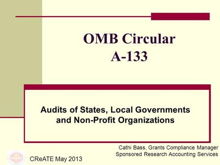 OMB Circular A-133 Audits of States, Local Governments and Non-Profit Organizations CReATE May 2013 Cathi Bass, Grants Compliance Manager Sponsored Research.