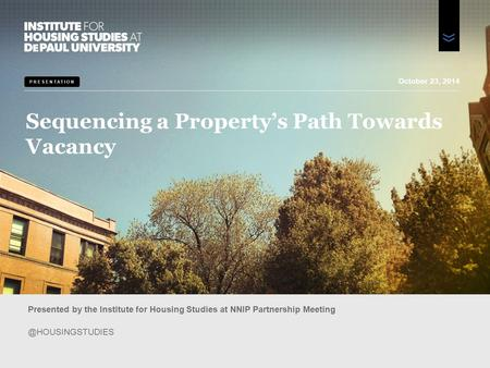 PRESENTATION Sequencing a Property's Path Towards Vacancy Presented by the Institute for Housing Studies at NNIP Partnership October.