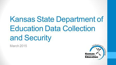 Kansas State Department of Education Data Collection and Security March 2015.