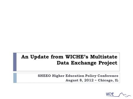 An Update from WICHE's Multistate Data Exchange Project SHEEO Higher Education Policy Conference August 8, 2012 ~ Chicago, IL.