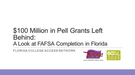$100 Million in Pell Grants Left Behind: A Look at FAFSA Completion in Florida FLORIDA COLLEGE ACCESS NETWORK.