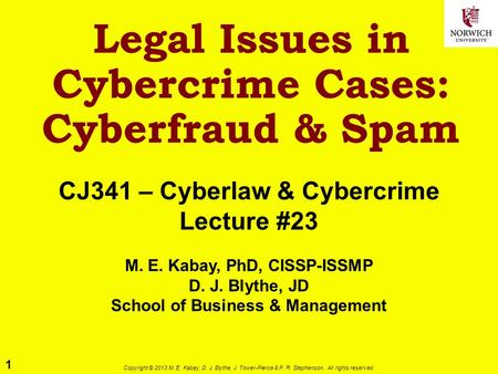 1 Copyright © 2013 M. E. Kabay, D. J. Blythe, J. Tower-Pierce & P. R. Stephenson. All rights reserved. Legal Issues in Cybercrime Cases: Cyberfraud & Spam.