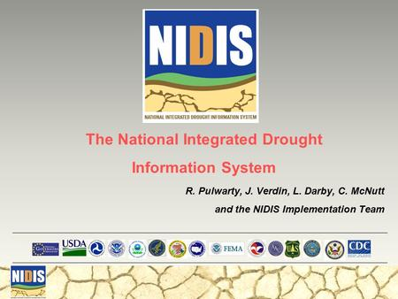 R. Pulwarty, J. Verdin, L. Darby, C. McNutt and the NIDIS Implementation Team The National Integrated Drought Information System.