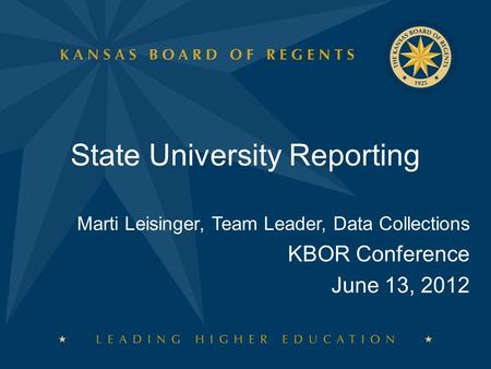 State University Reporting Marti Leisinger, Team Leader, Data Collections KBOR Conference June 13, 2012.