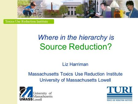 Toxics Use Reduction Institute Where in the hierarchy is Source Reduction? Liz Harriman Massachusetts Toxics Use Reduction Institute University of Massachusetts.