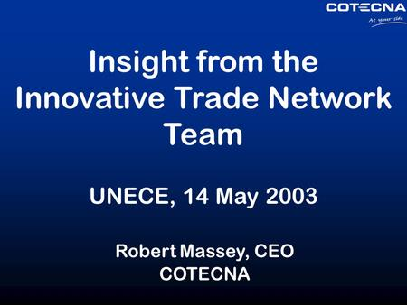 Insight from the Innovative Trade Network Team UNECE, 14 May 2003 Robert Massey, CEO COTECNA.
