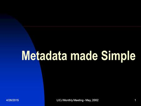 4/26/2015LICJ Monthly Meeting - May, 20021 Metadata made Simple.