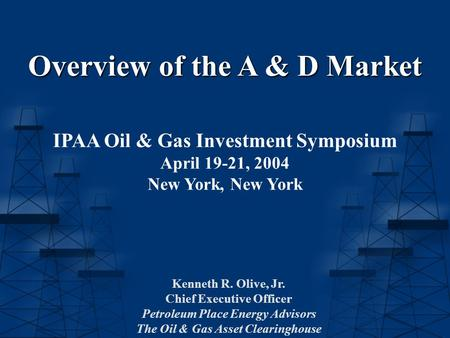 Overview of the A & D Market IPAA Oil & Gas Investment Symposium April 19-21, 2004 New York, New York Kenneth R. Olive, Jr. Chief Executive Officer Petroleum.