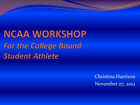 Christina Harrison November 27, 2012. The NCAA Eligibility Center Formerly the NCAA Clearinghouse Certifies academic and amateur credentials for all students.