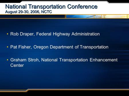 National Transportation Conference August 29-30, 2006, NCTC Rob Draper, Federal Highway Administration Pat Fisher, Oregon Department of Transportation.