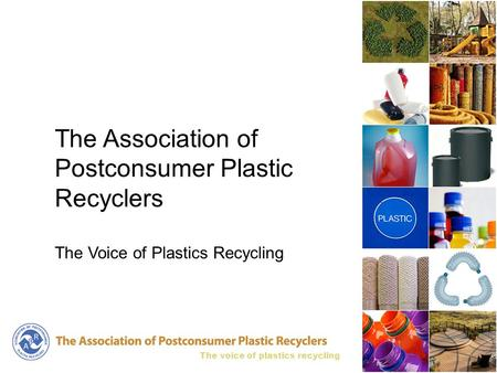 The voice of plastics recycling The Association of Postconsumer Plastic Recyclers The Voice of Plastics Recycling.