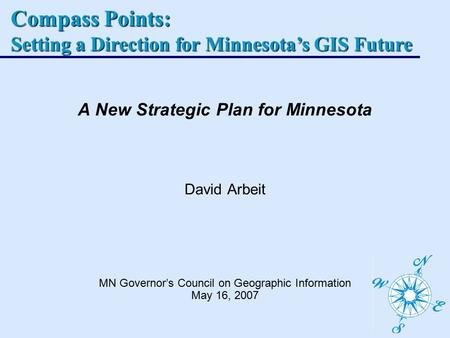Compass Points: Setting a Direction for Minnesota's GIS Future A New Strategic Plan for Minnesota David Arbeit MN Governor's Council on Geographic Information.